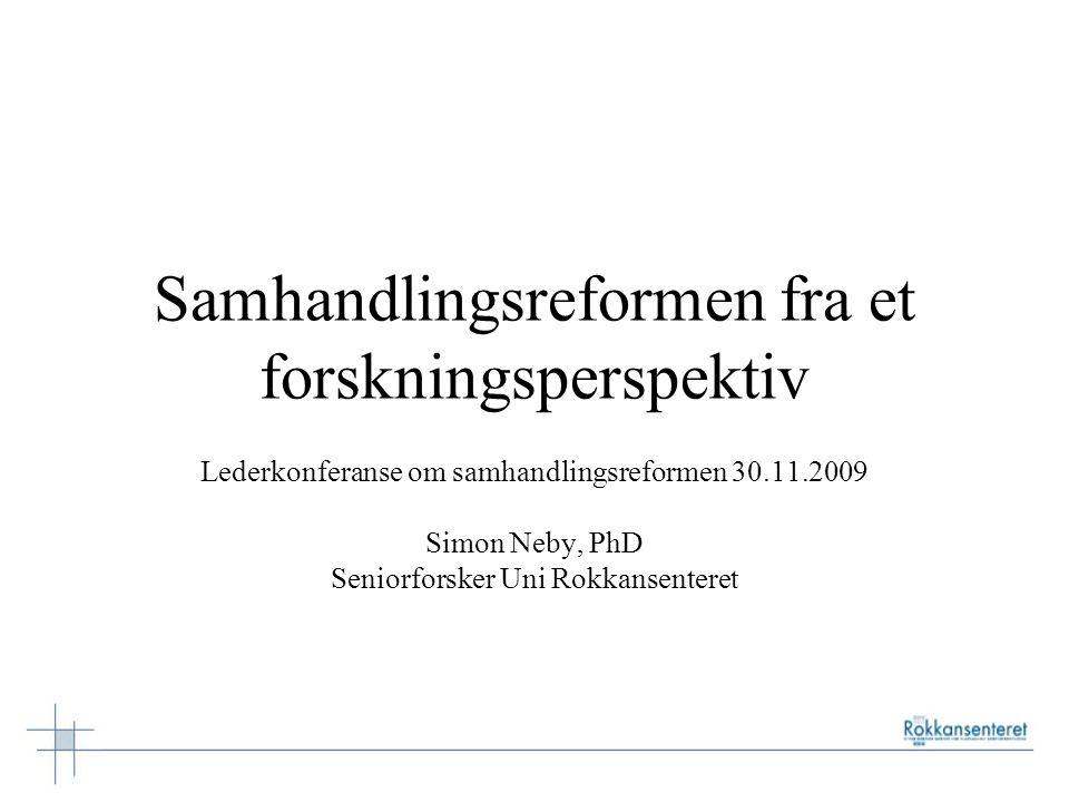Samhandlingsreformen fra et forskningsperspektiv Lederkonferanse om samhandlingsreformen 30.11.2009 Simon Neby, PhD Seniorforsker Uni Rokkansenteret
