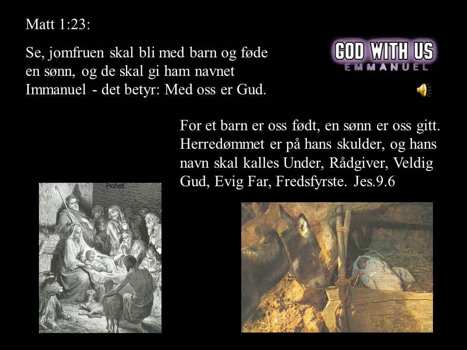 Matt 1:23: Se, jomfruen skal bli med barn og føde en sønn, og de skal gi ham navnet Immanuel - det betyr: Med oss er Gud. For et barn er oss født, en