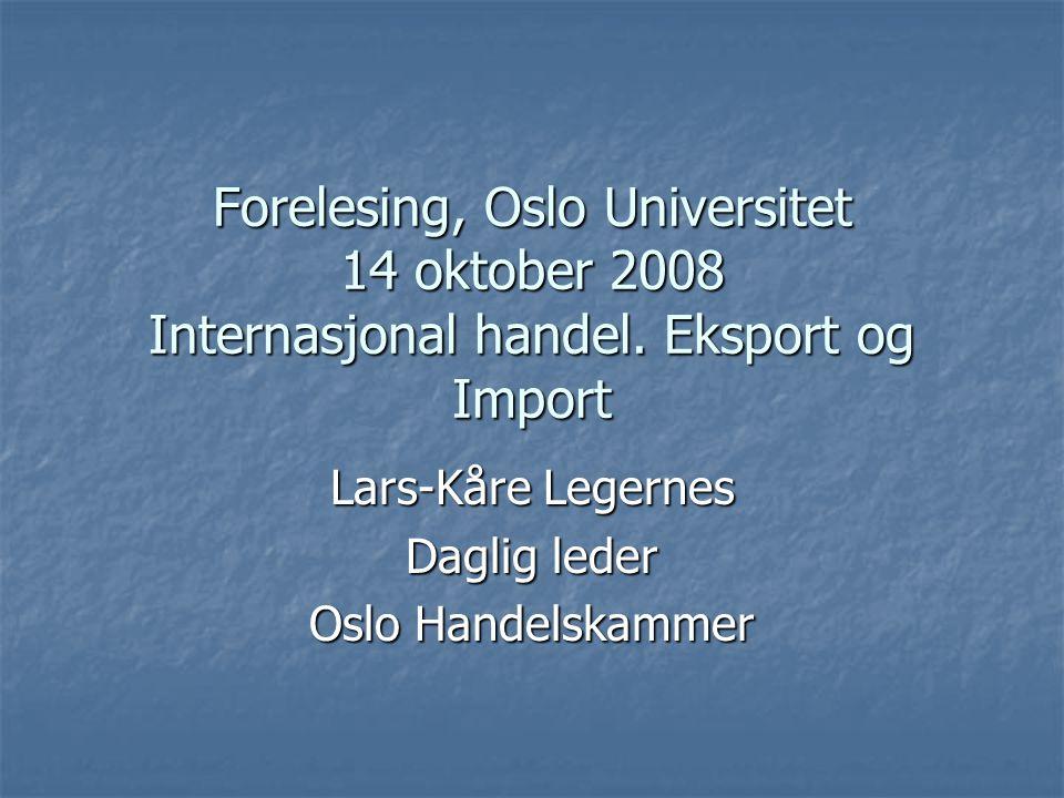 Forelesing, Oslo Universitet 14 oktober 2008 Internasjonal handel. Eksport og Import Lars-Kåre Legernes Daglig leder Oslo Handelskammer