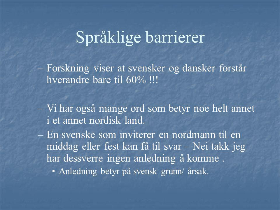 Språklige barrierer –Forskning viser at svensker og dansker forstår hverandre bare til 60% !!! –Vi har også mange ord som betyr noe helt annet i et an