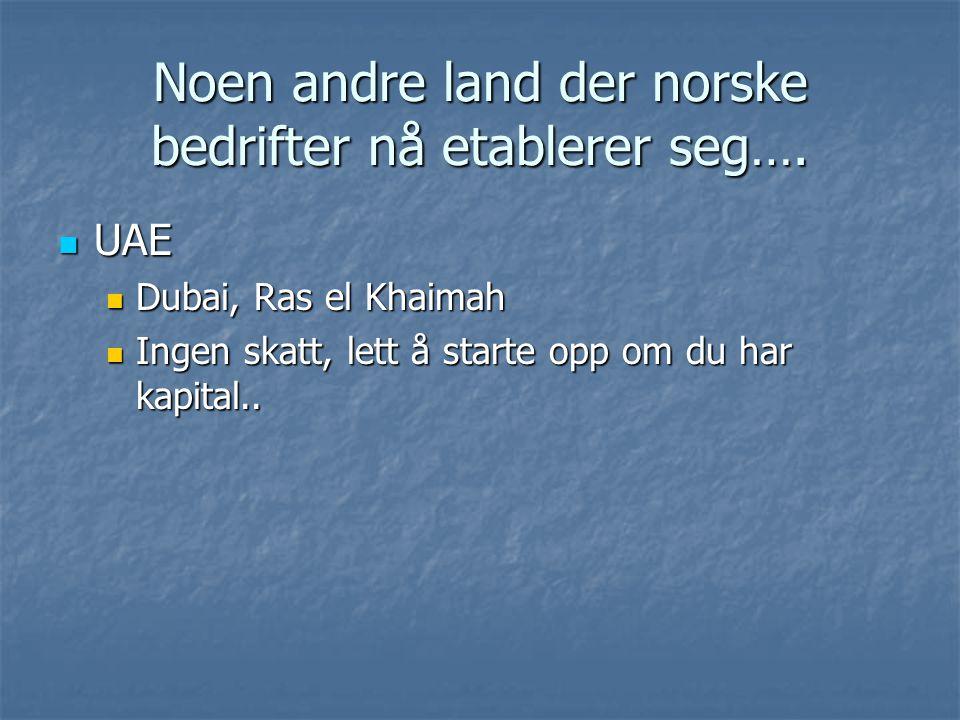 Noen andre land der norske bedrifter nå etablerer seg…. UAE UAE Dubai, Ras el Khaimah Dubai, Ras el Khaimah Ingen skatt, lett å starte opp om du har k