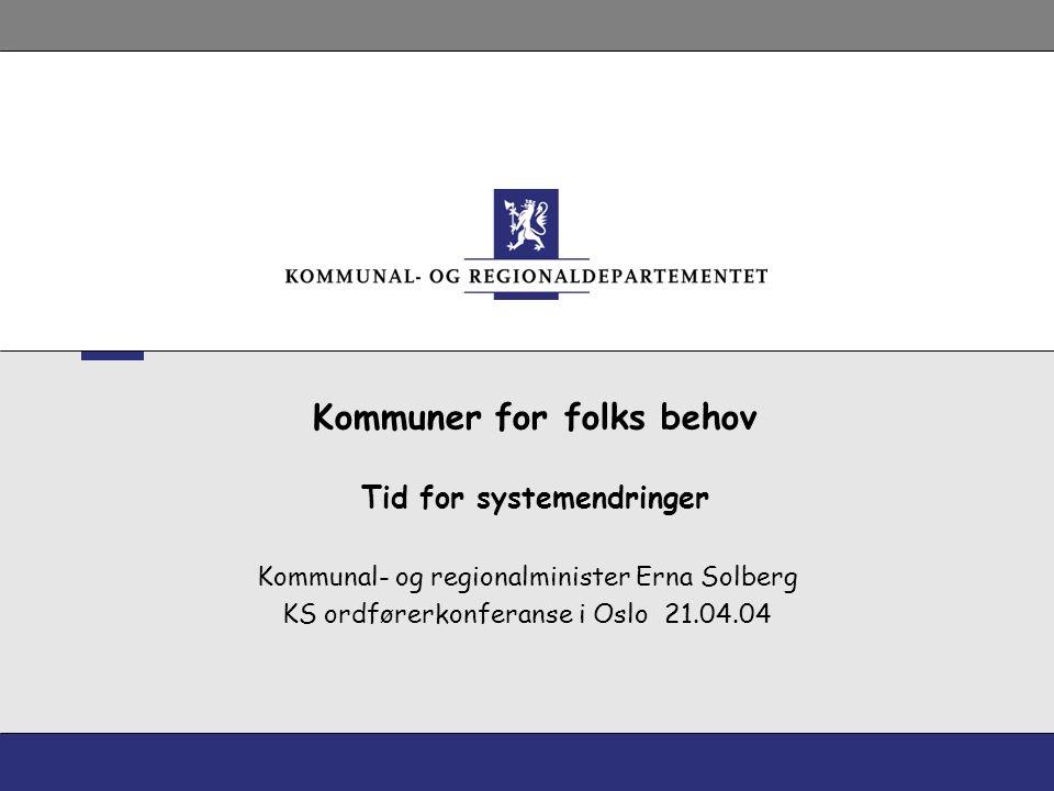 Kommuner for folks behov Tid for systemendringer Kommunal- og regionalminister Erna Solberg KS ordførerkonferanse i Oslo 21.04.04