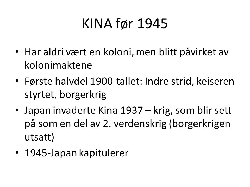 KINA før 1945 Har aldri vært en koloni, men blitt påvirket av kolonimaktene Første halvdel 1900-tallet: Indre strid, keiseren styrtet, borgerkrig Japa