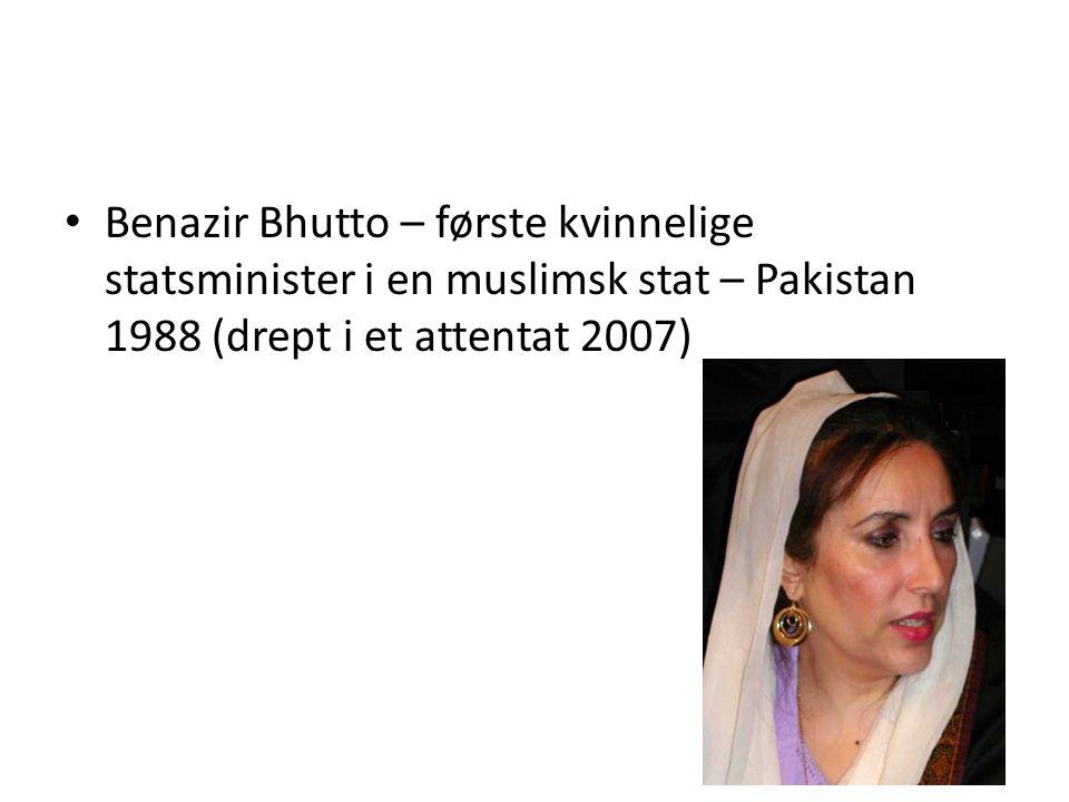 Benazir Bhutto – første kvinnelige statsminister i en muslimsk stat – Pakistan 1988 (drept i et attentat 2007)