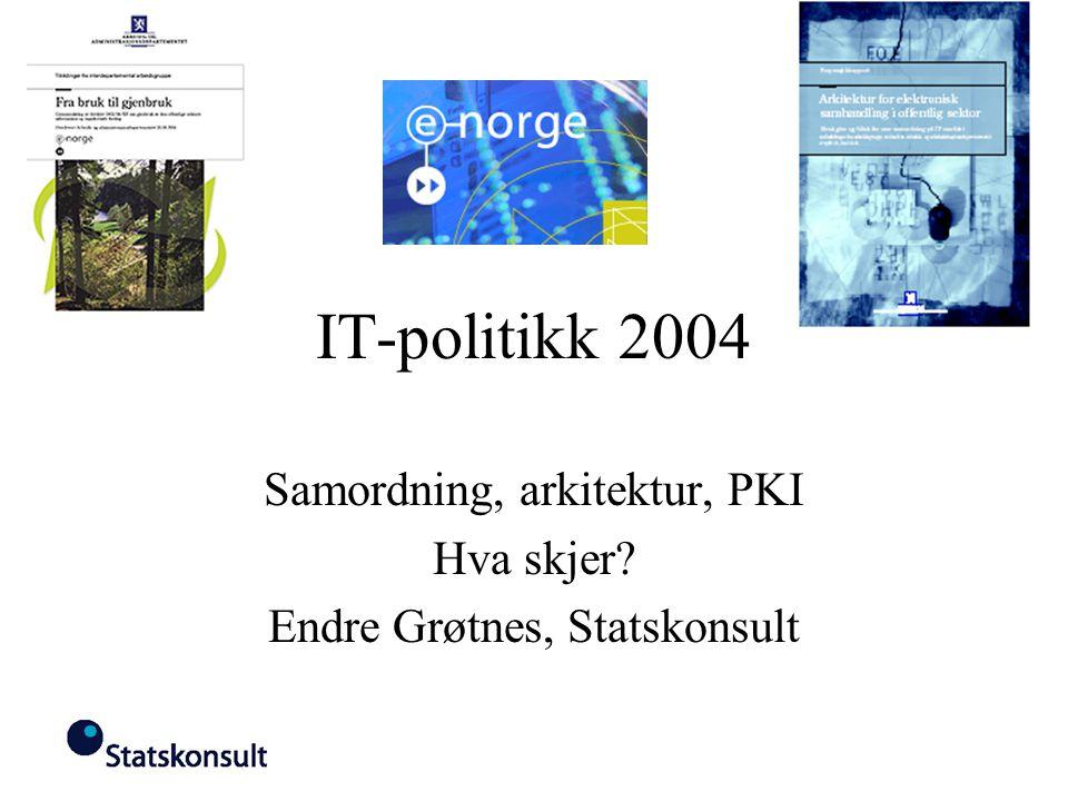 IT-politikk 2004 Samordning, arkitektur, PKI Hva skjer? Endre Grøtnes, Statskonsult