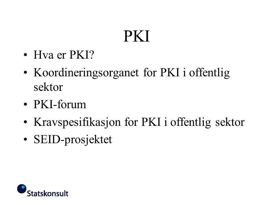 PKI Hva er PKI? Koordineringsorganet for PKI i offentlig sektor PKI-forum Kravspesifikasjon for PKI i offentlig sektor SEID-prosjektet