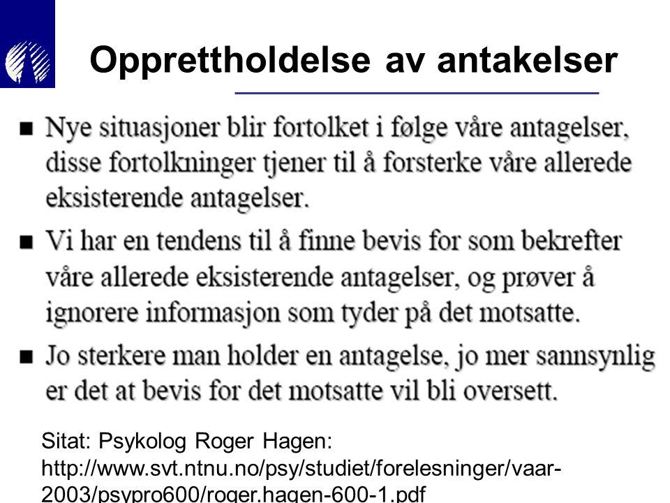 Opprettholdelse av antakelser Sitat: Psykolog Roger Hagen: http://www.svt.ntnu.no/psy/studiet/forelesninger/vaar- 2003/psypro600/roger.hagen-600-1.pdf
