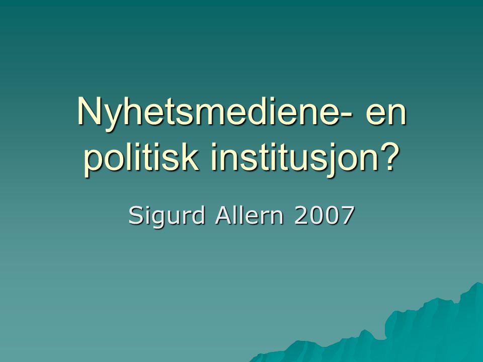 Nyhetsmediene- en politisk institusjon? Sigurd Allern 2007