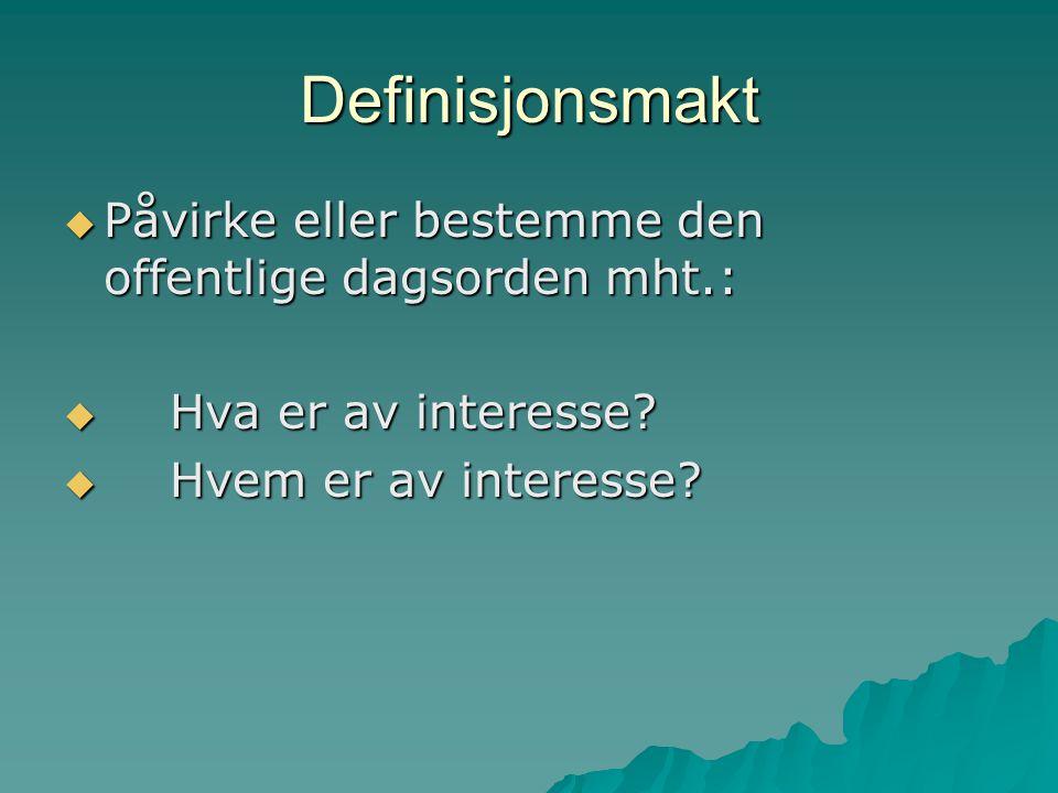 Definisjonsmakt  Påvirke eller bestemme den offentlige dagsorden mht.:  Hva er av interesse?  Hvem er av interesse?