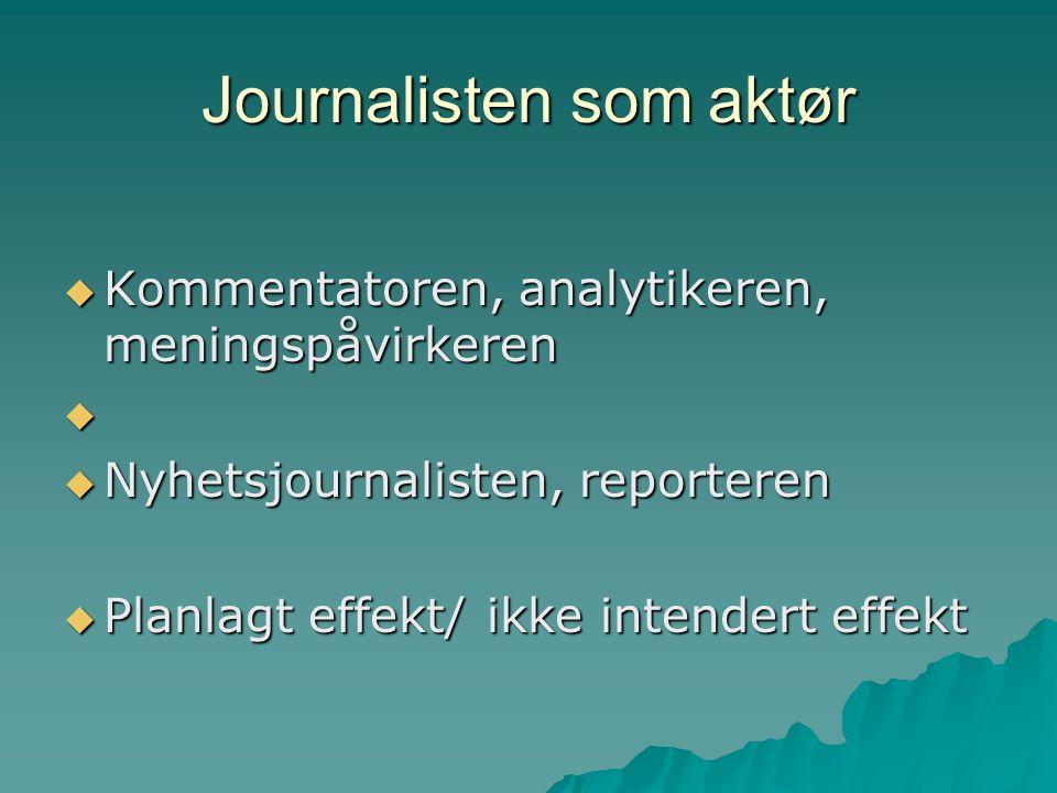 Journalisten som aktør  Kommentatoren, analytikeren, meningspåvirkeren   Nyhetsjournalisten, reporteren  Planlagt effekt/ikke intendert effekt