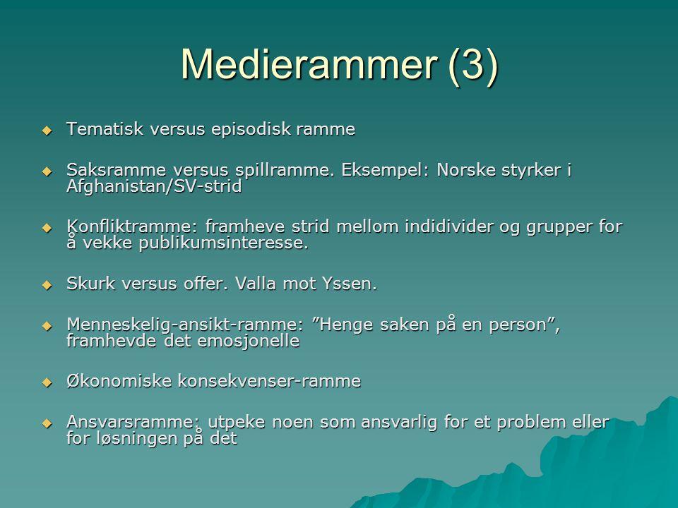 Medierammer (3)  Tematisk versus episodisk ramme  Saksramme versus spillramme. Eksempel: Norske styrker i Afghanistan/SV-strid  Konfliktramme: fram