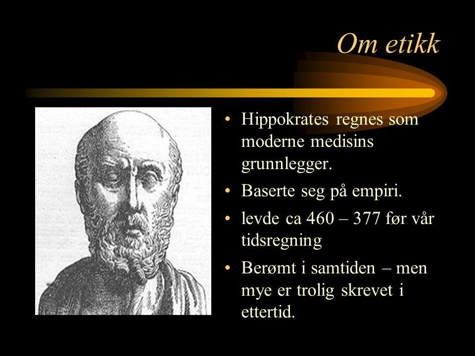 Om etikk Hippokrates regnes som moderne medisins grunnlegger. Baserte seg på empiri. levde ca 460 – 377 før vår tidsregning Berømt i samtiden – men my