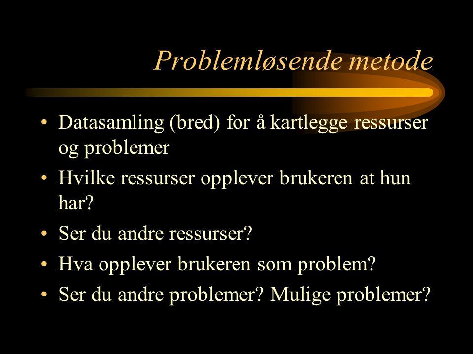 Problemløsende metode Datasamling (bred) for å kartlegge ressurser og problemer Hvilke ressurser opplever brukeren at hun har? Ser du andre ressurser?