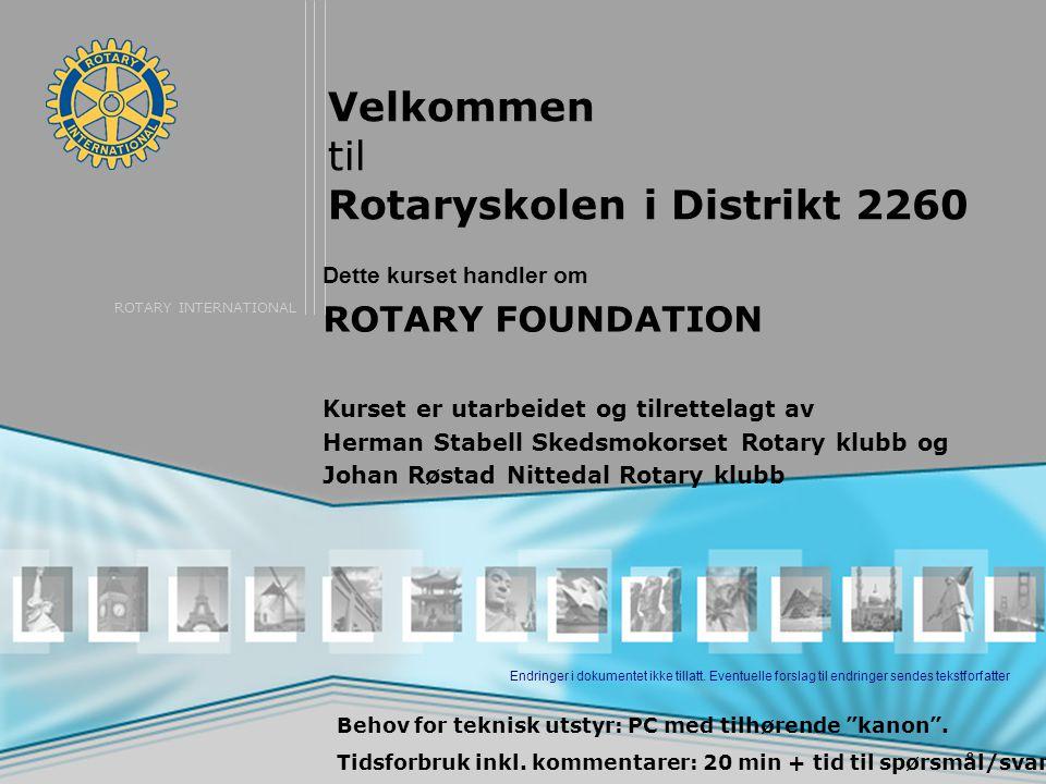 ROTARY INTERNATIONAL Velkommen til Rotaryskolen i Distrikt 2260 Dette kurset handler om ROTARY FOUNDATION Kurset er utarbeidet og tilrettelagt av Herman Stabell Skedsmokorset Rotary klubb og Johan Røstad Nittedal Rotary klubb Behov for teknisk utstyr: PC med tilhørende kanon .