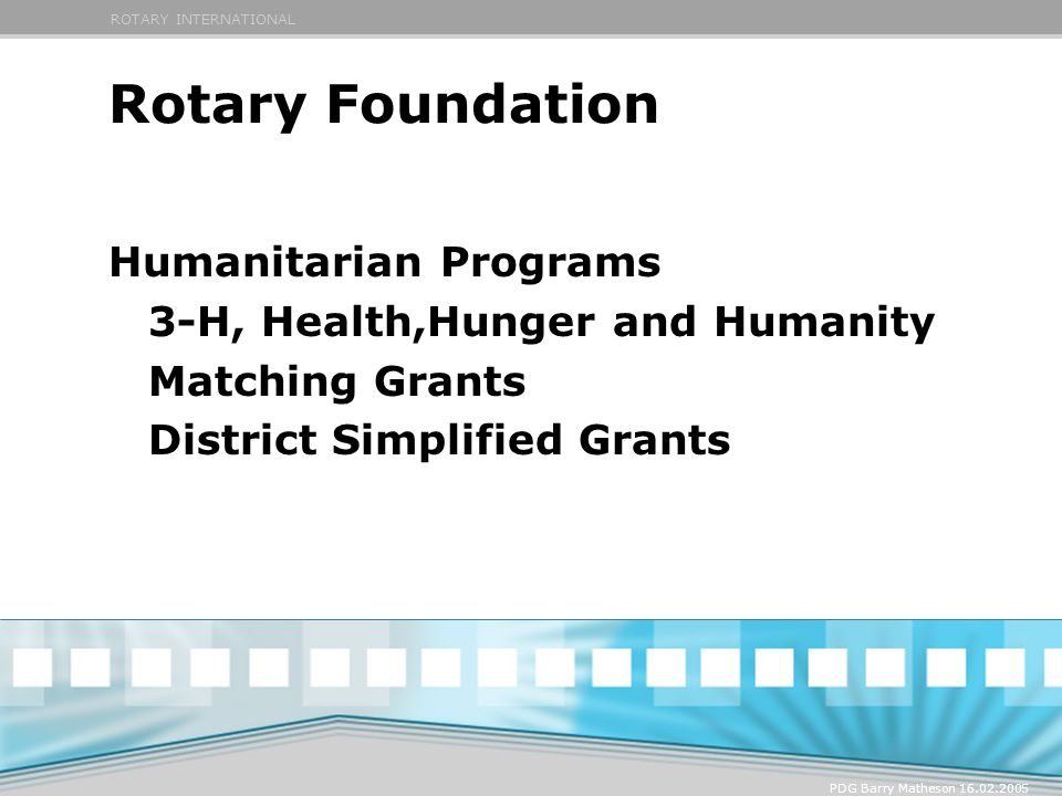 ROTARY INTERNATIONAL PDG Barry Matheson 16.02.2005 Rotary Foundation Humanitarian Programs 3-H, Health,Hunger and Humanity Matching Grants District Si
