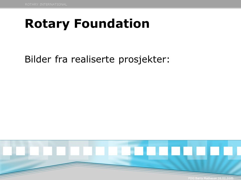 ROTARY INTERNATIONAL PDG Barry Matheson 16.02.2005 Rotary Foundation Bilder fra realiserte prosjekter: