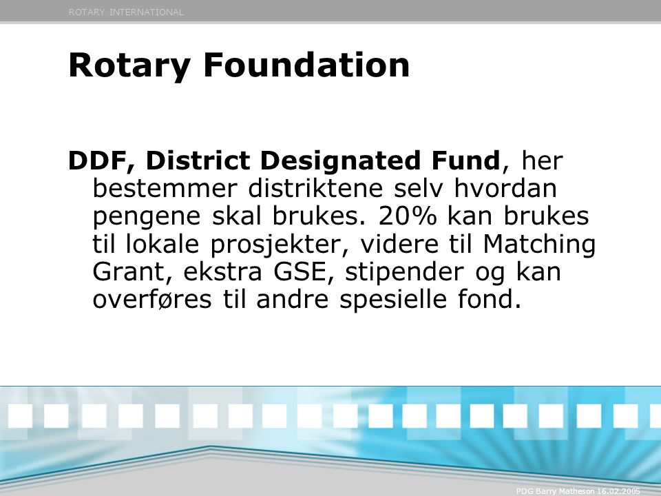 ROTARY INTERNATIONAL PDG Barry Matheson 16.02.2005 Rotary Foundation DDF, District Designated Fund, her bestemmer distriktene selv hvordan pengene ska