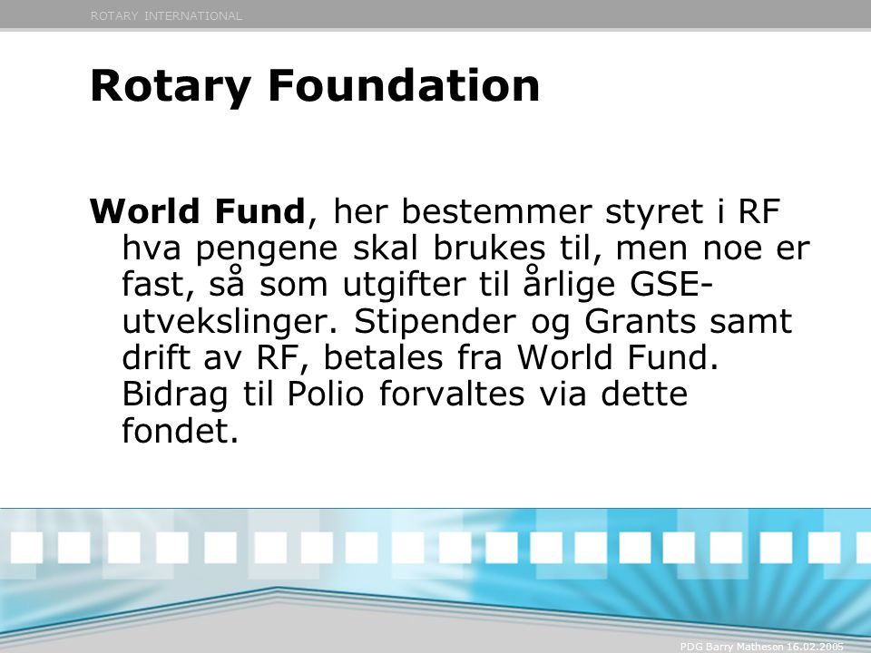 ROTARY INTERNATIONAL PDG Barry Matheson 16.02.2005 Rotary Foundation RF-Programmer: PolioPlus Educational Programs Humanitarian Grants Program