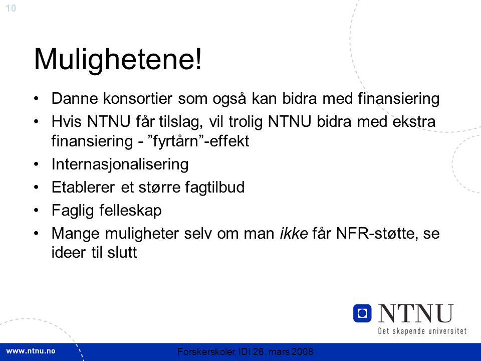 10 Forskerskoler, IDI 26. mars 2008 Mulighetene! Danne konsortier som også kan bidra med finansiering Hvis NTNU får tilslag, vil trolig NTNU bidra med