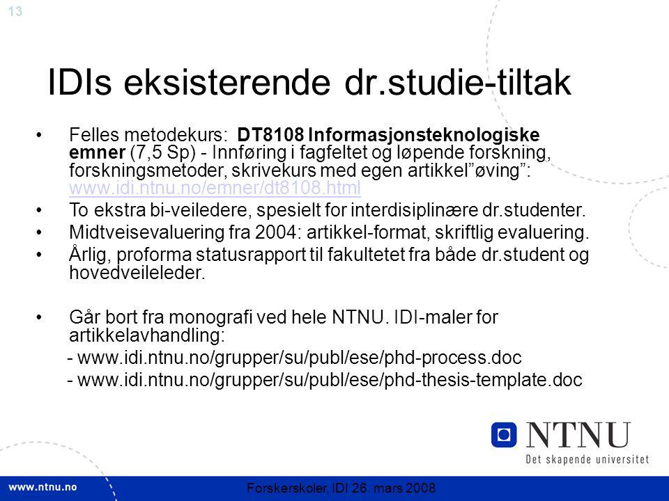 13 Forskerskoler, IDI 26. mars 2008 IDIs eksisterende dr.studie-tiltak Felles metodekurs: DT8108 Informasjonsteknologiske emner (7,5 Sp) - Innføring i