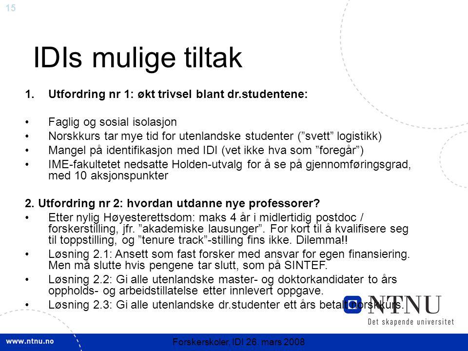 15 Forskerskoler, IDI 26. mars 2008 IDIs mulige tiltak 1.Utfordring nr 1: økt trivsel blant dr.studentene: Faglig og sosial isolasjon Norskkurs tar my