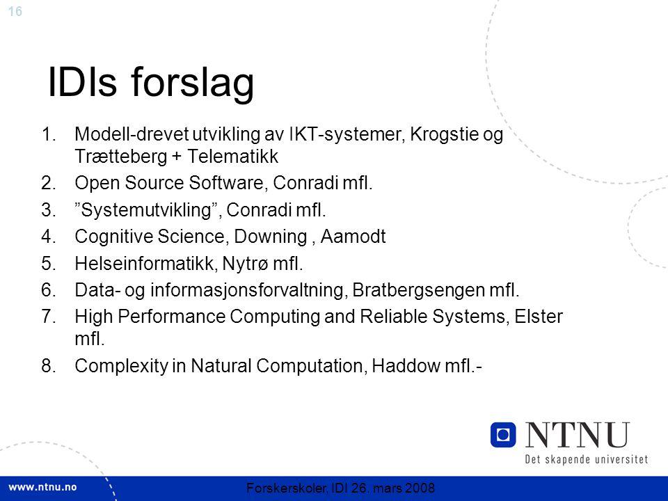 16 Forskerskoler, IDI 26. mars 2008 IDIs forslag 1.Modell-drevet utvikling av IKT-systemer, Krogstie og Trætteberg + Telematikk 2.Open Source Software