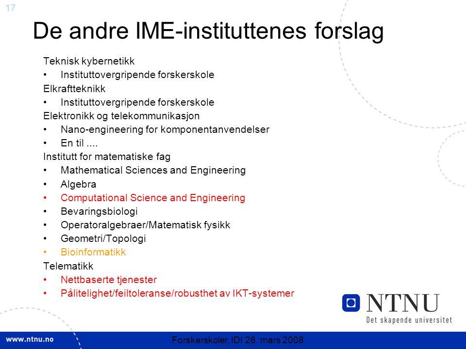 17 Forskerskoler, IDI 26. mars 2008 De andre IME-instituttenes forslag Teknisk kybernetikk Instituttovergripende forskerskole Elkraftteknikk Institutt