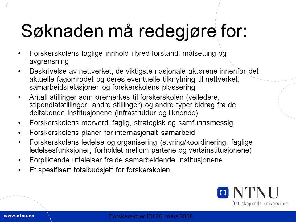 7 Forskerskoler, IDI 26. mars 2008 Søknaden må redegjøre for: Forskerskolens faglige innhold i bred forstand, målsetting og avgrensning Beskrivelse av