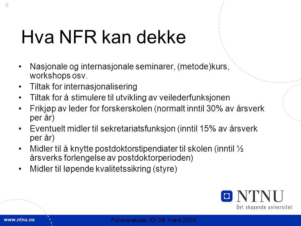 8 Forskerskoler, IDI 26. mars 2008 Hva NFR kan dekke Nasjonale og internasjonale seminarer, (metode)kurs, workshops osv. Tiltak for internasjonaliseri