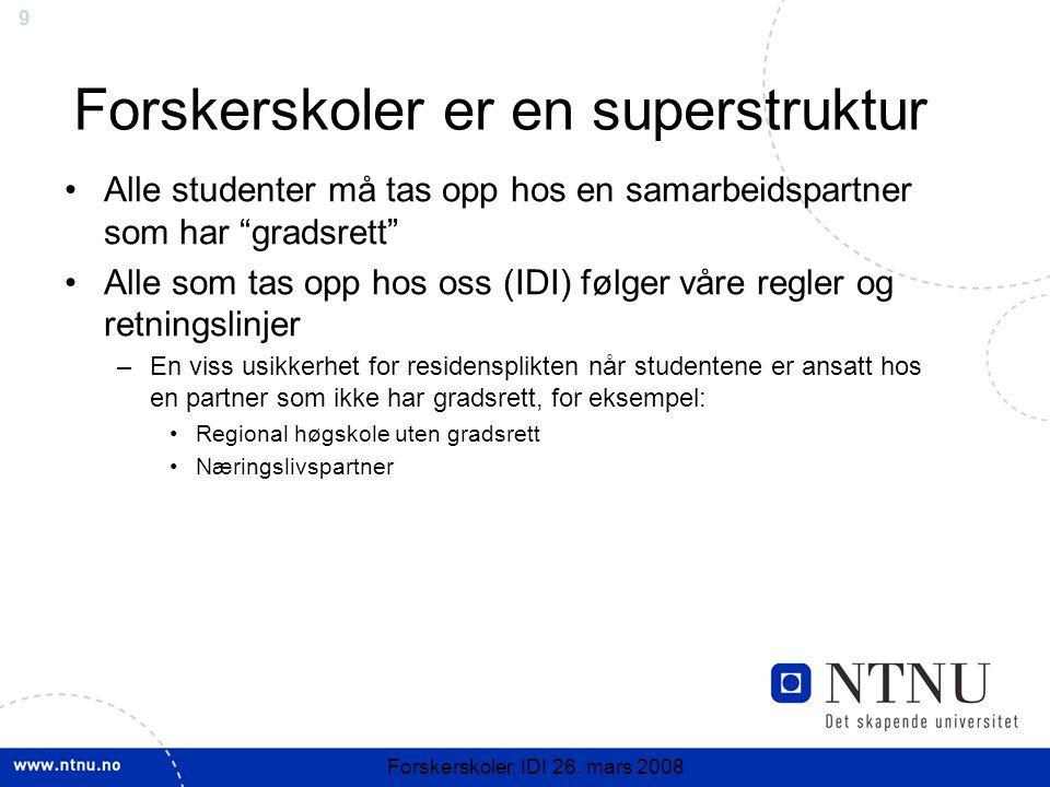 """9 Forskerskoler, IDI 26. mars 2008 Forskerskoler er en superstruktur Alle studenter må tas opp hos en samarbeidspartner som har """"gradsrett"""" Alle som t"""