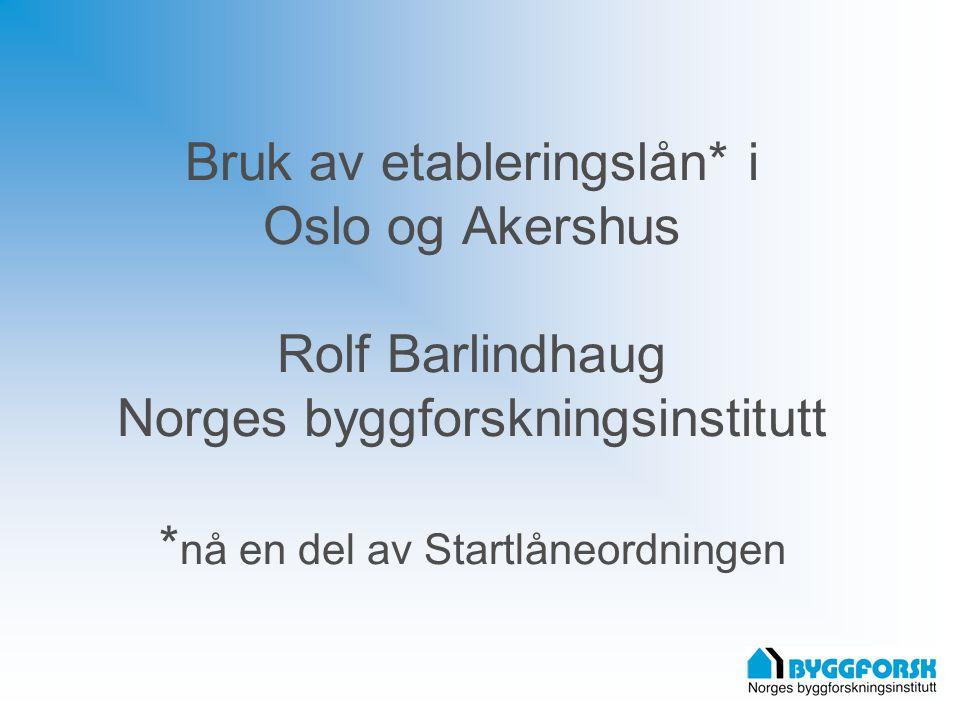 Bruk av etableringslån* i Oslo og Akershus Rolf Barlindhaug Norges byggforskningsinstitutt * nå en del av Startlåneordningen
