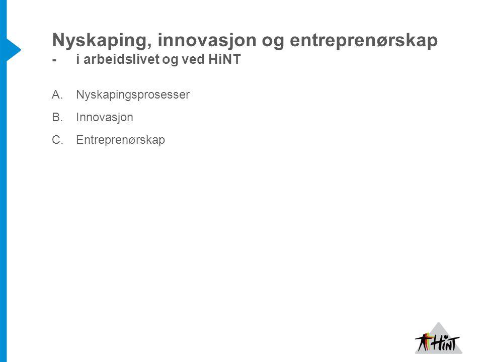 Nyskaping, innovasjon og entreprenørskap -i arbeidslivet og ved HiNT A.Nyskapingsprosesser B.Innovasjon C.Entreprenørskap