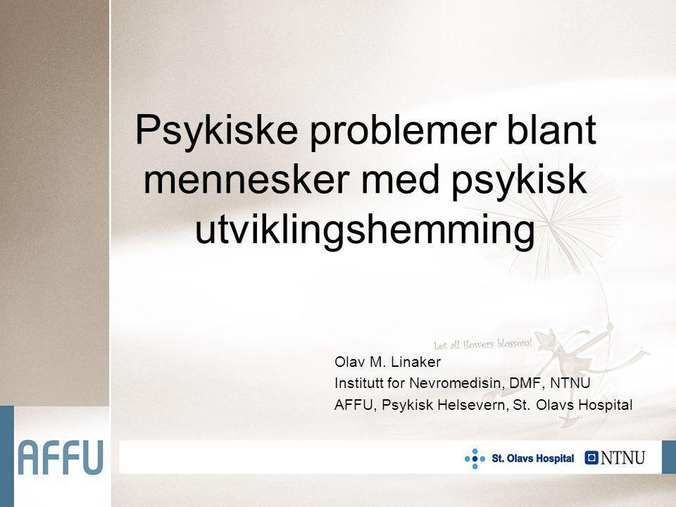 Psykiske problemer blant mennesker med psykisk utviklingshemming Olav M. Linaker Institutt for Nevromedisin, DMF, NTNU AFFU, Psykisk Helsevern, St. Ol