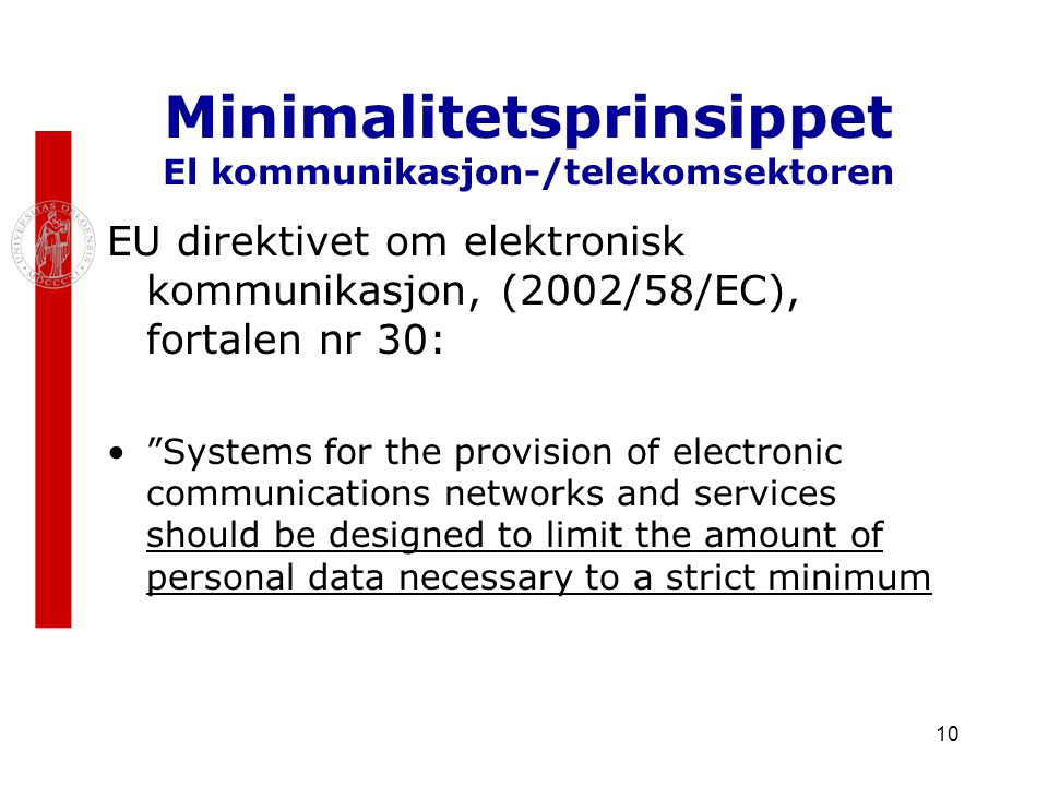 10 Minimalitetsprinsippet El kommunikasjon-/telekomsektoren EU direktivet om elektronisk kommunikasjon, (2002/58/EC), fortalen nr 30: Systems for the provision of electronic communications networks and services should be designed to limit the amount of personal data necessary to a strict minimum