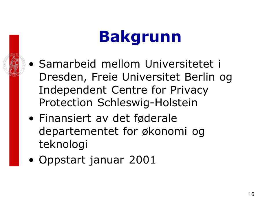 16 Bakgrunn Samarbeid mellom Universitetet i Dresden, Freie Universitet Berlin og Independent Centre for Privacy Protection Schleswig-Holstein Finansi