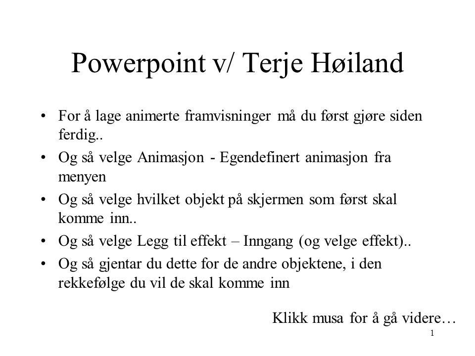 Powerpoint v/ Terje Høiland For å lage animerte framvisninger må du først gjøre siden ferdig..