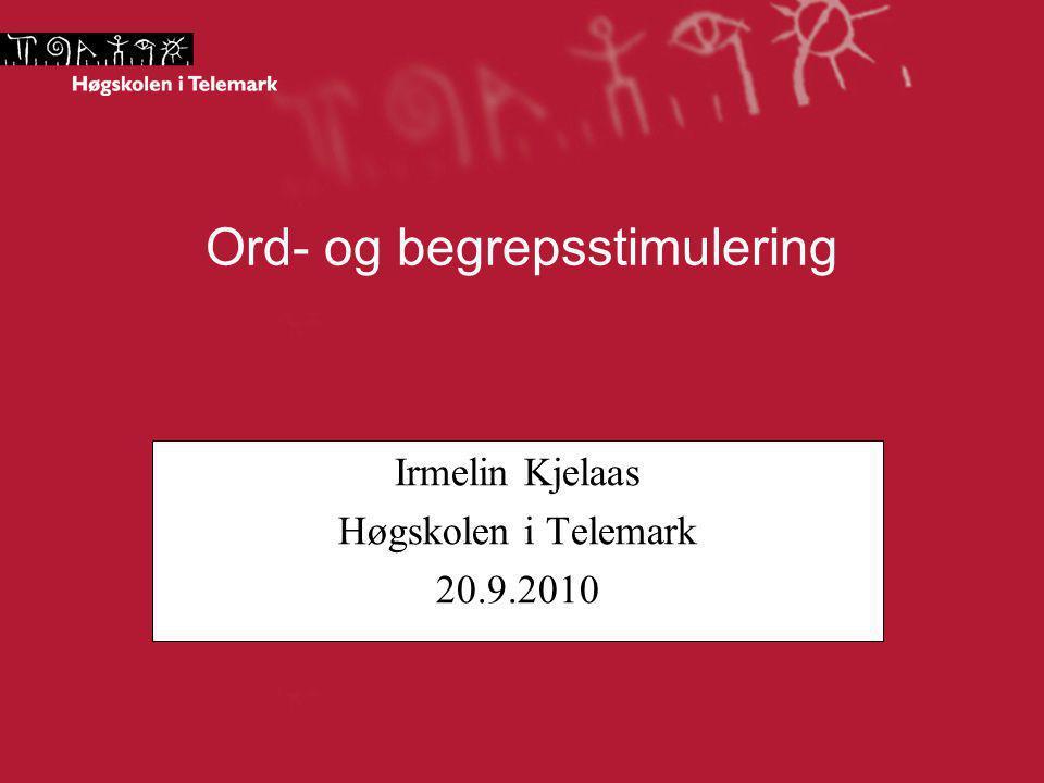 Ord- og begrepsstimulering Irmelin Kjelaas Høgskolen i Telemark 20.9.2010