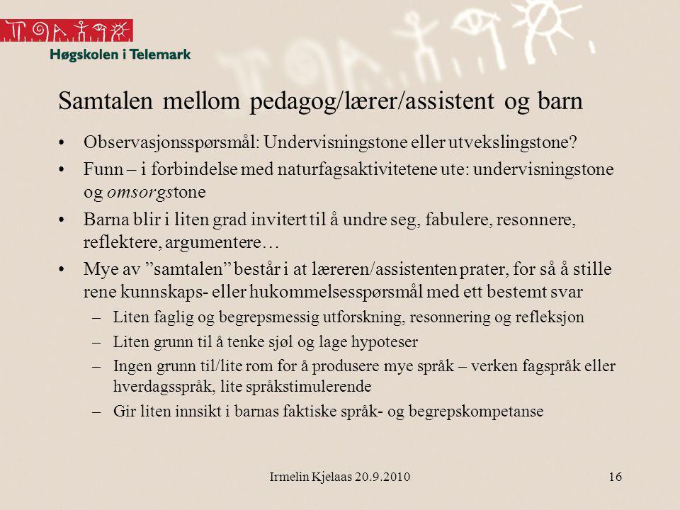 Irmelin Kjelaas 20.9.201016 Samtalen mellom pedagog/lærer/assistent og barn Observasjonsspørsmål: Undervisningstone eller utvekslingstone.