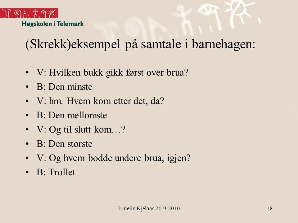 Irmelin Kjelaas 20.9.201018 (Skrekk)eksempel på samtale i barnehagen: V: Hvilken bukk gikk først over brua.