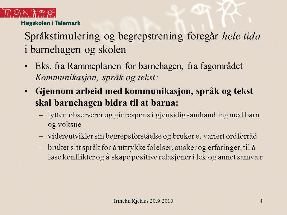 Irmelin Kjelaas 20.9.2010 Språkstimulering og begrepstrening foregår hele tida i barnehagen og skolen Eks.