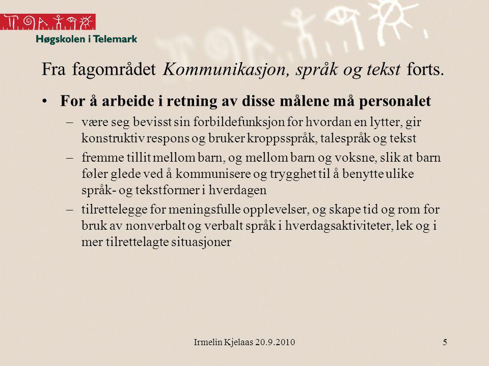 Irmelin Kjelaas 20.9.2010 Fra fagområdet Kommunikasjon, språk og tekst forts.