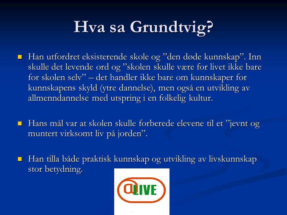 """Hva sa Grundtvig? Han utfordret eksisterende skole og """"den døde kunnskap"""". Inn skulle det levende ord og """"skolen skulle være for livet ikke bare for s"""