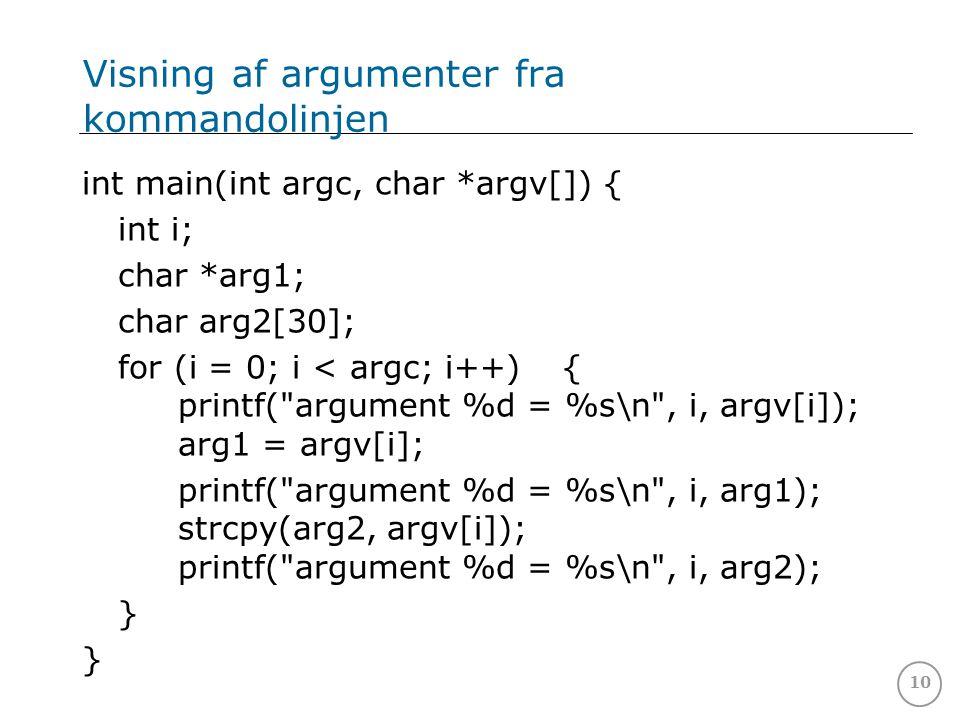 10 Visning af argumenter fra kommandolinjen int main(int argc, char *argv[]) { int i; char *arg1; char arg2[30]; for (i = 0; i < argc; i++){ printf( argument %d = %s\n , i, argv[i]); arg1 = argv[i]; printf( argument %d = %s\n , i, arg1); strcpy(arg2, argv[i]); printf( argument %d = %s\n , i, arg2); }