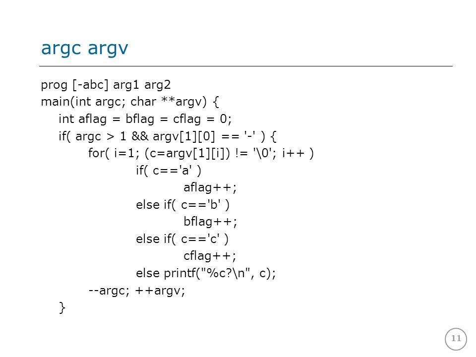11 argc argv prog [-abc] arg1 arg2 main(int argc; char **argv) { int aflag = bflag = cflag = 0; if( argc > 1 && argv[1][0] == - ) { for( i=1; (c=argv[1][i]) != \0 ; i++ ) if( c== a ) aflag++; else if( c== b ) bflag++; else if( c== c ) cflag++; else printf( %c?\n , c); --argc; ++argv; }