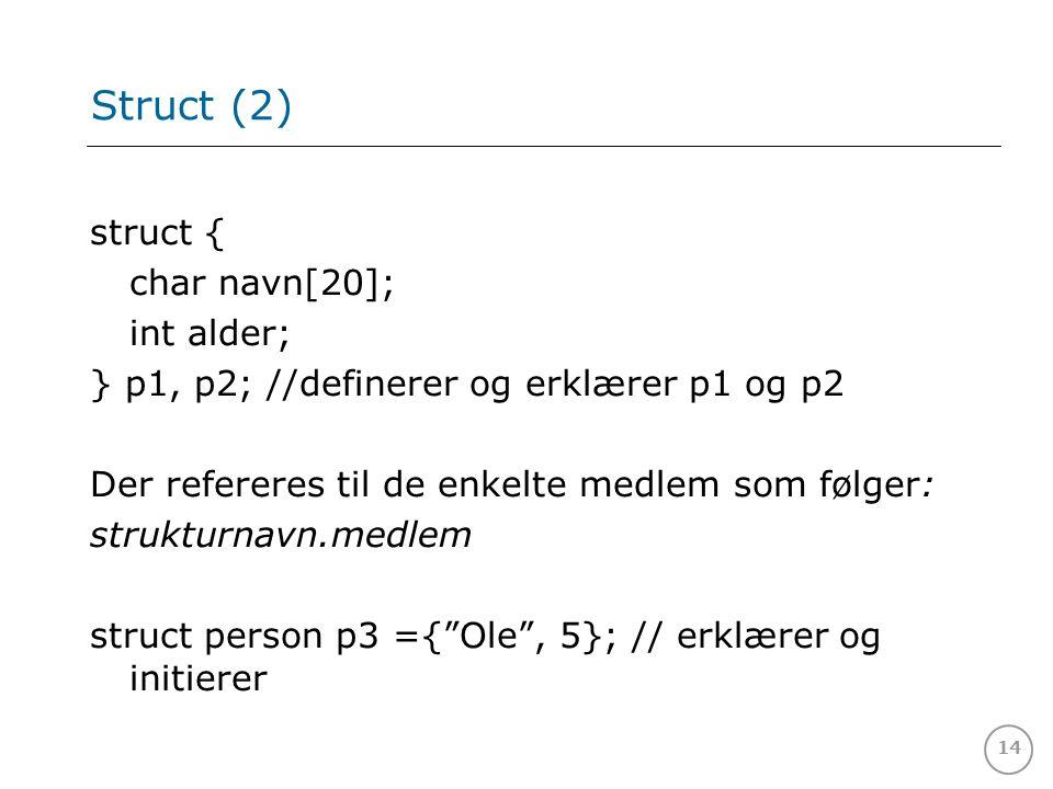 14 Struct (2) struct { char navn[20]; int alder; } p1, p2; //definerer og erklærer p1 og p2 Der refereres til de enkelte medlem som følger: strukturnavn.medlem struct person p3 ={ Ole , 5}; // erklærer og initierer