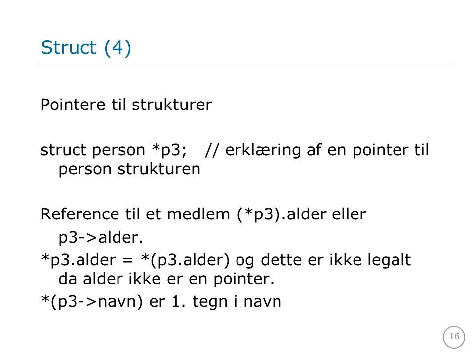 16 Struct (4) Pointere til strukturer struct person *p3; // erklæring af en pointer til person strukturen Reference til et medlem (*p3).alder eller p3->alder.
