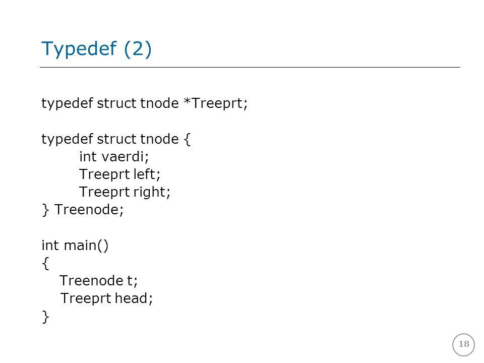 18 Typedef (2) typedef struct tnode *Treeprt; typedef struct tnode { int vaerdi; Treeprt left; Treeprt right; } Treenode; int main() { Treenode t; Treeprt head; }