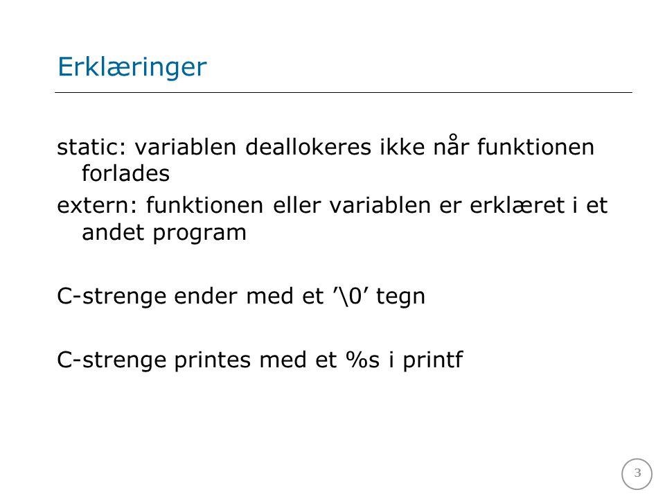3 Erklæringer static: variablen deallokeres ikke når funktionen forlades extern: funktionen eller variablen er erklæret i et andet program C-strenge ender med et '\0' tegn C-strenge printes med et %s i printf
