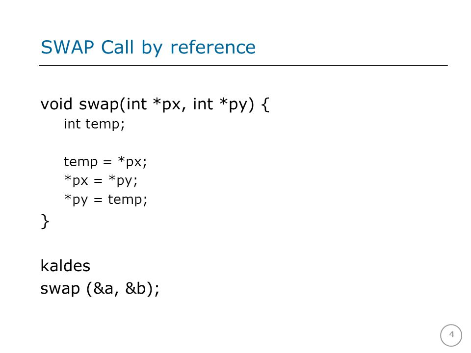 4 SWAP Call by reference void swap(int *px, int *py) { int temp; temp = *px; *px = *py; *py = temp; } kaldes swap (&a, &b);