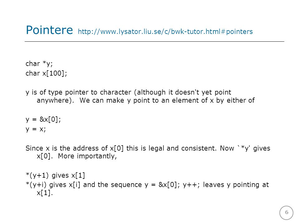 6 Pointere http://www.lysator.liu.se/c/bwk-tutor.html#pointers char *y; char x[100]; y is of type pointer to character (although it doesn t yet point anywhere).